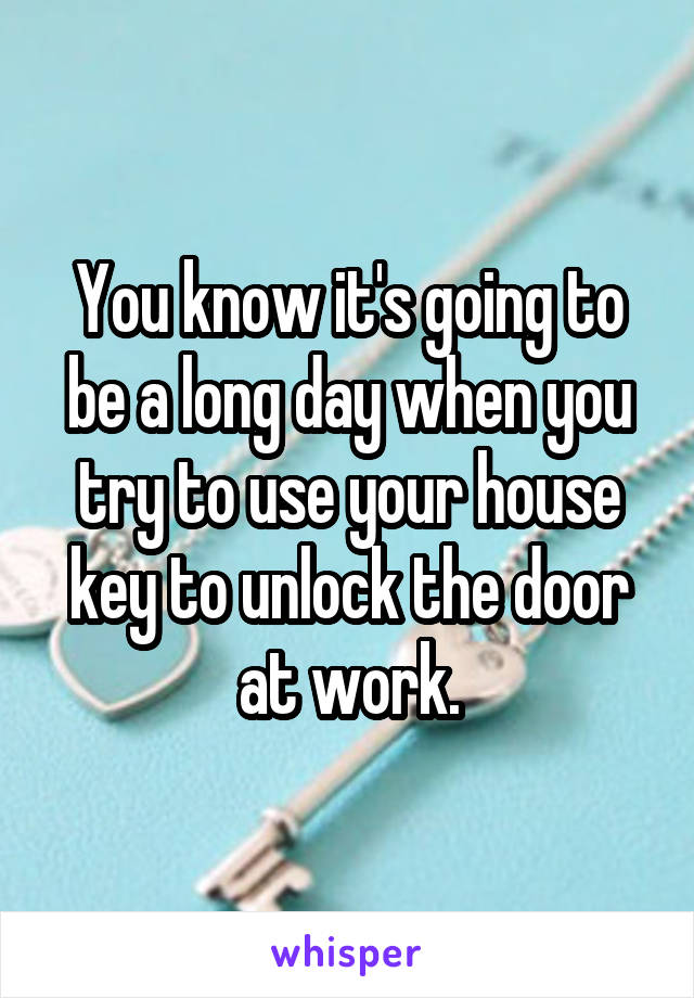 You know it's going to be a long day when you try to use your house key to unlock the door at work.