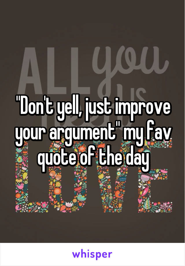 """""""Don't yell, just improve your argument"""" my fav quote of the day"""