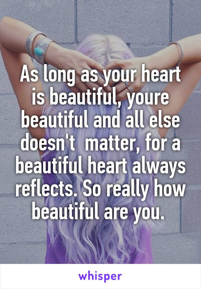 As long as your heart is beautiful, youre beautiful and all else doesn't  matter, for a beautiful heart always reflects. So really how beautiful are you.