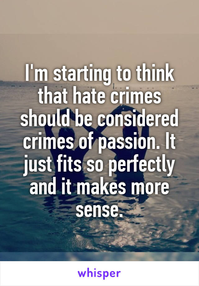 I'm starting to think that hate crimes should be considered crimes of passion. It just fits so perfectly and it makes more sense.