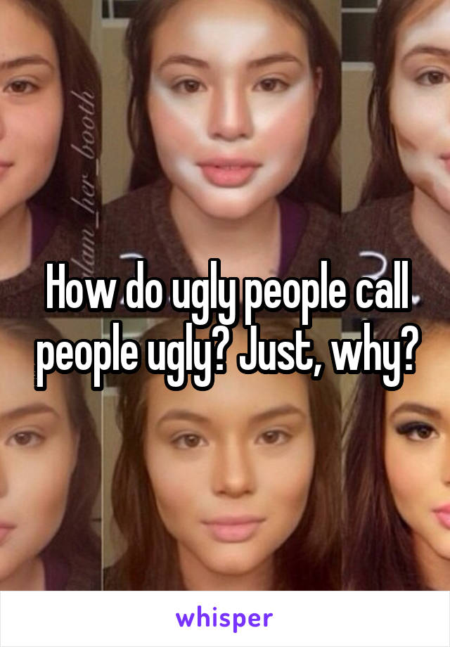 How do ugly people call people ugly? Just, why?