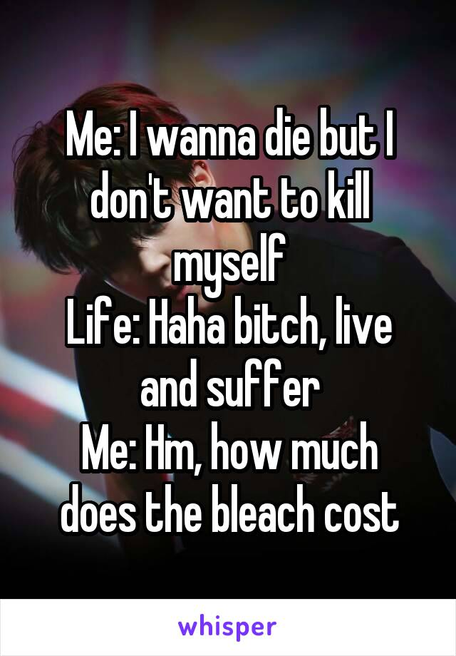 Me: I wanna die but I don't want to kill myself Life: Haha bitch, live and suffer Me: Hm, how much does the bleach cost