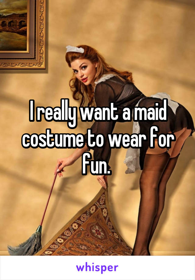 I really want a maid costume to wear for fun.