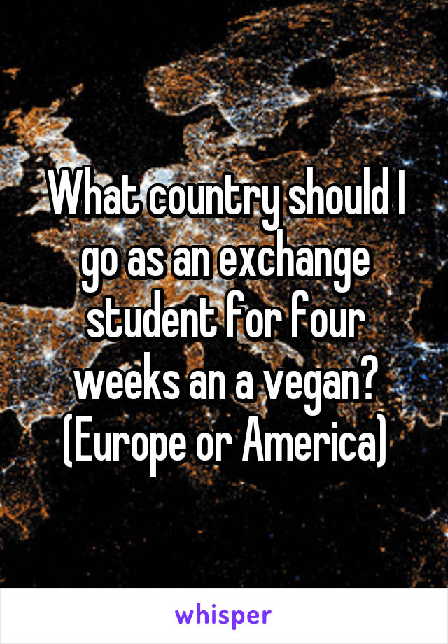 What country should I go as an exchange student for four weeks an a vegan? (Europe or America)
