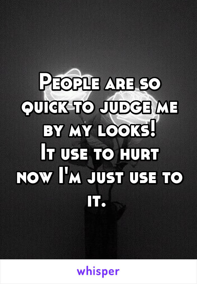 People are so quick to judge me by my looks! It use to hurt now I'm just use to it.