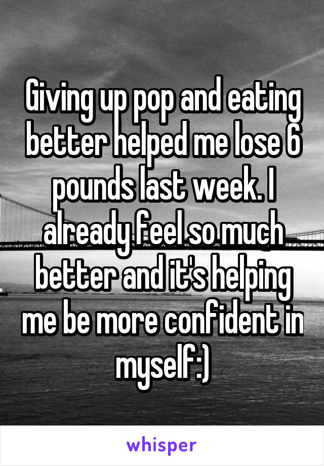 Giving up pop and eating better helped me lose 6 pounds last week. I already feel so much better and it's helping me be more confident in myself:)