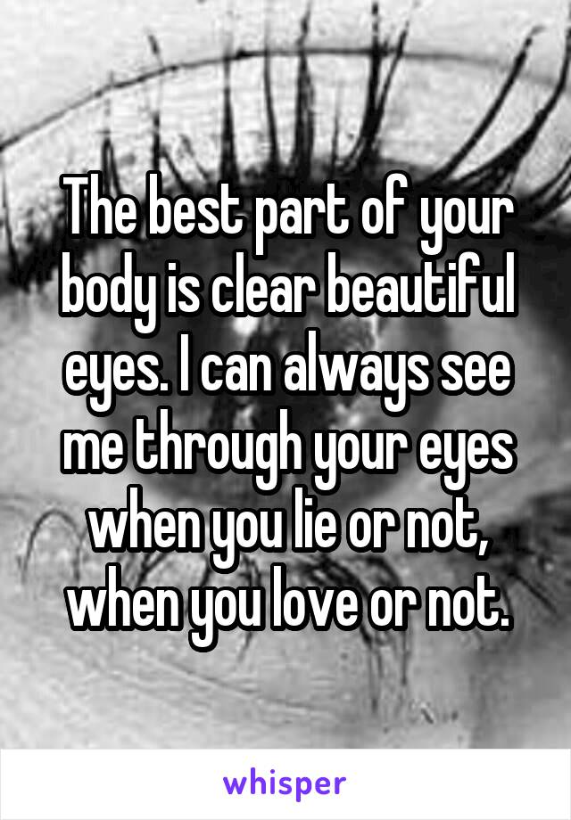 The best part of your body is clear beautiful eyes. I can always see me through your eyes when you lie or not, when you love or not.