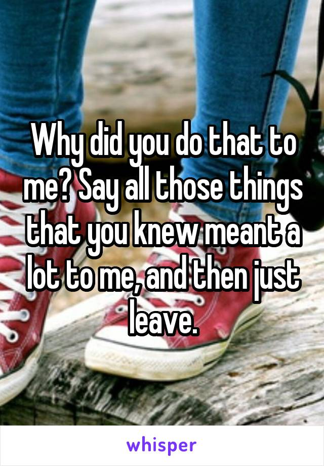 Why did you do that to me? Say all those things that you knew meant a lot to me, and then just leave.