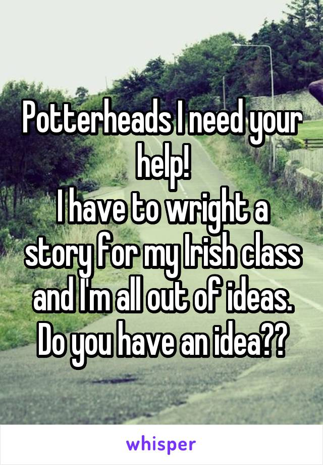 Potterheads I need your help! I have to wright a story for my Irish class and I'm all out of ideas. Do you have an idea??