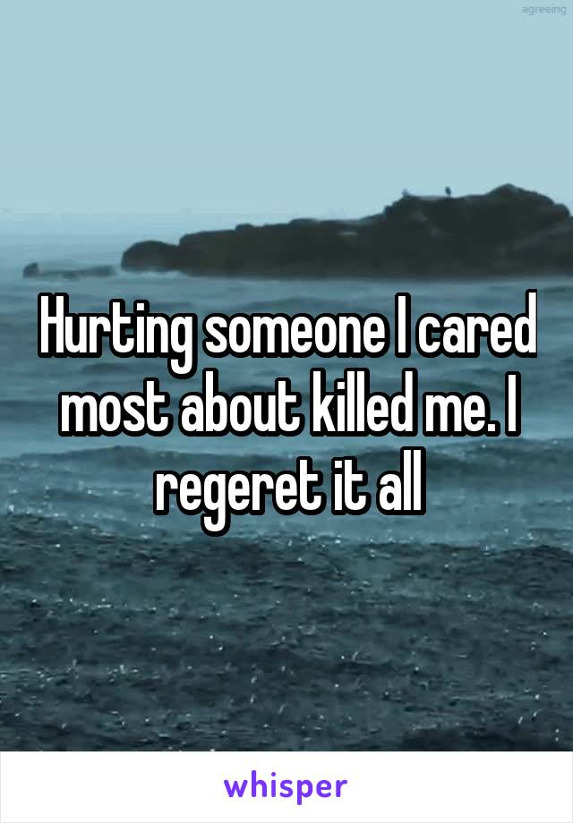 Hurting someone I cared most about killed me. I regeret it all