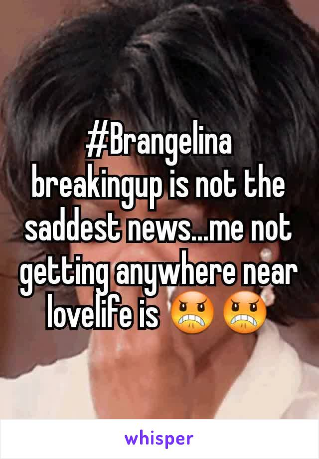#Brangelina breakingup is not the saddest news...me not getting anywhere near lovelife is 😠😠