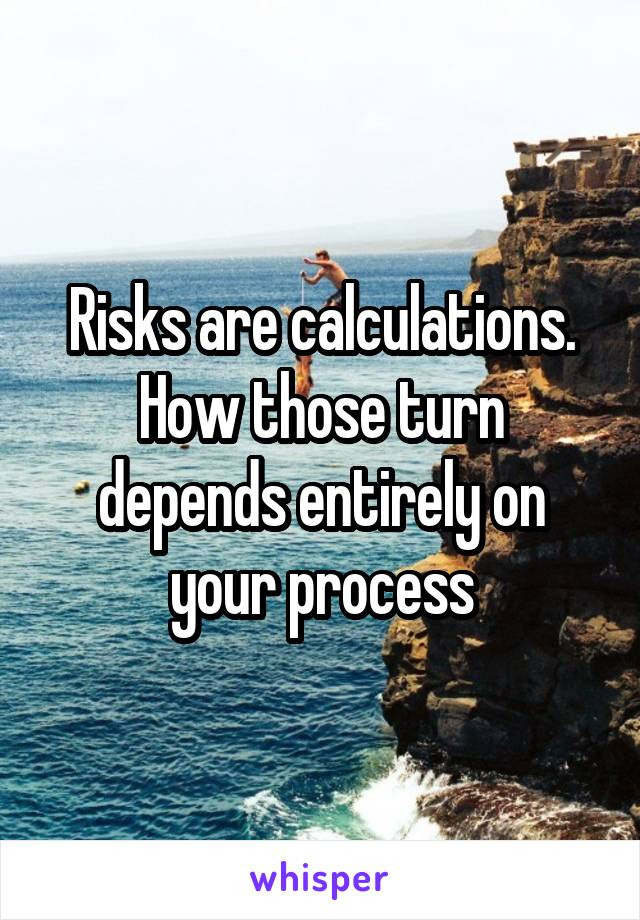 Risks are calculations. How those turn depends entirely on your process