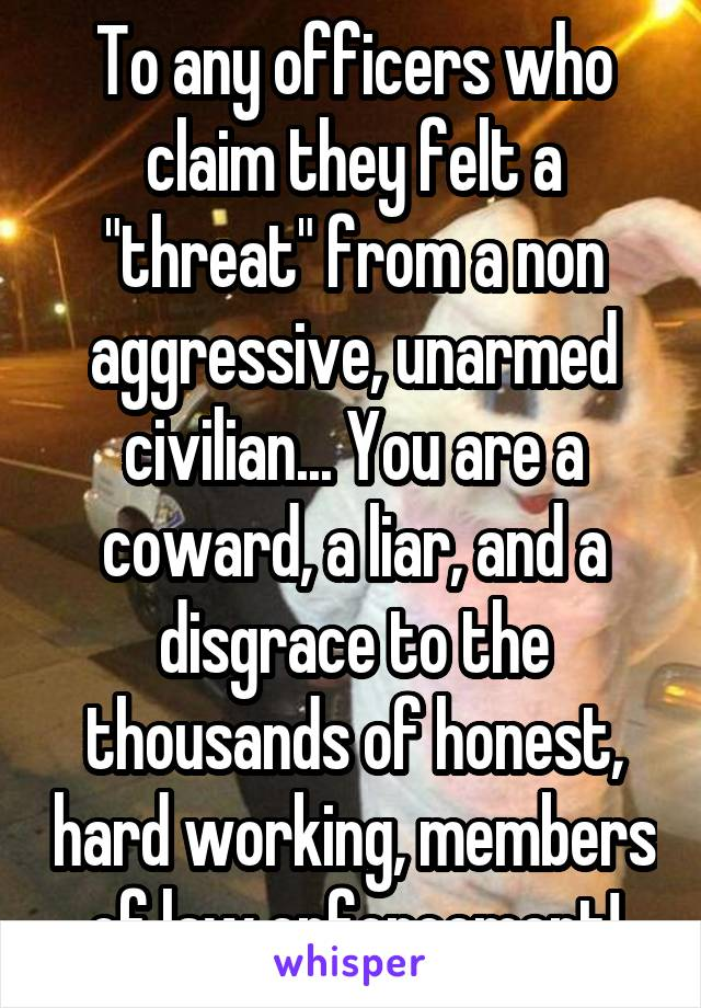 "To any officers who claim they felt a ""threat"" from a non aggressive, unarmed civilian... You are a coward, a liar, and a disgrace to the thousands of honest, hard working, members of law enforcement!"