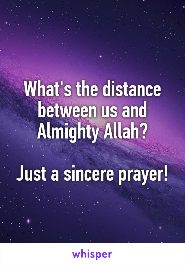 What's the distance between us and Almighty Allah?  Just a sincere prayer!