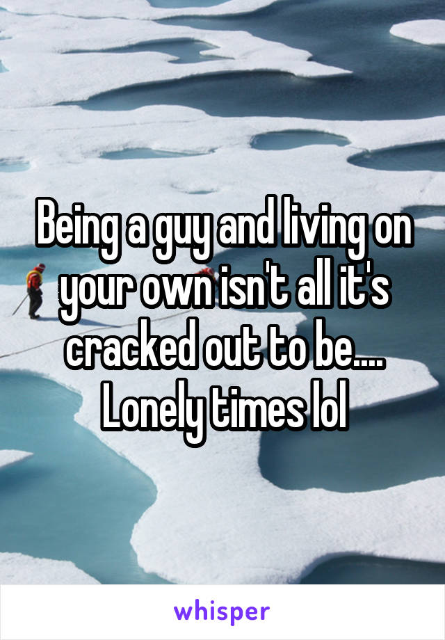 Being a guy and living on your own isn't all it's cracked out to be.... Lonely times lol