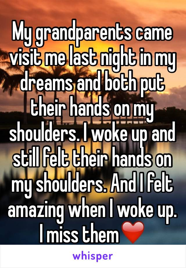 My grandparents came visit me last night in my dreams and both put their hands on my shoulders. I woke up and still felt their hands on my shoulders. And I felt amazing when I woke up. I miss them❤️️