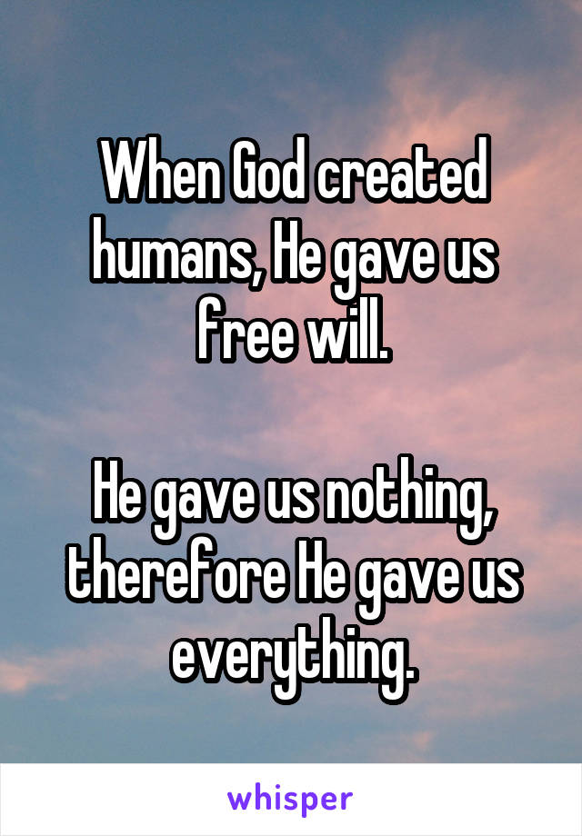 When God created humans, He gave us free will.  He gave us nothing, therefore He gave us everything.