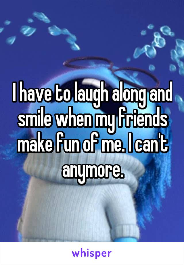 I have to laugh along and smile when my friends make fun of me. I can't anymore.