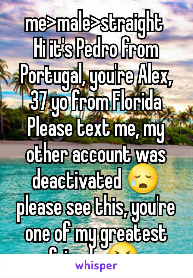 me>male>straight  Hi it's Pedro from Portugal, you're Alex, 37 yo from Florida Please text me, my other account was deactivated 😥 please see this, you're one of my greatest friends 😣