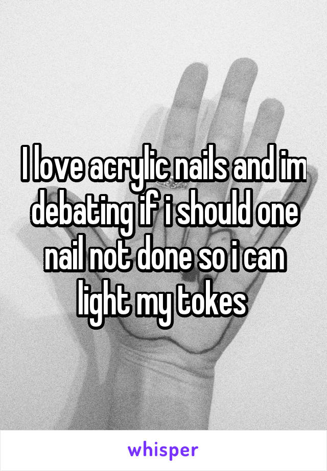I love acrylic nails and im debating if i should one nail not done so i can light my tokes
