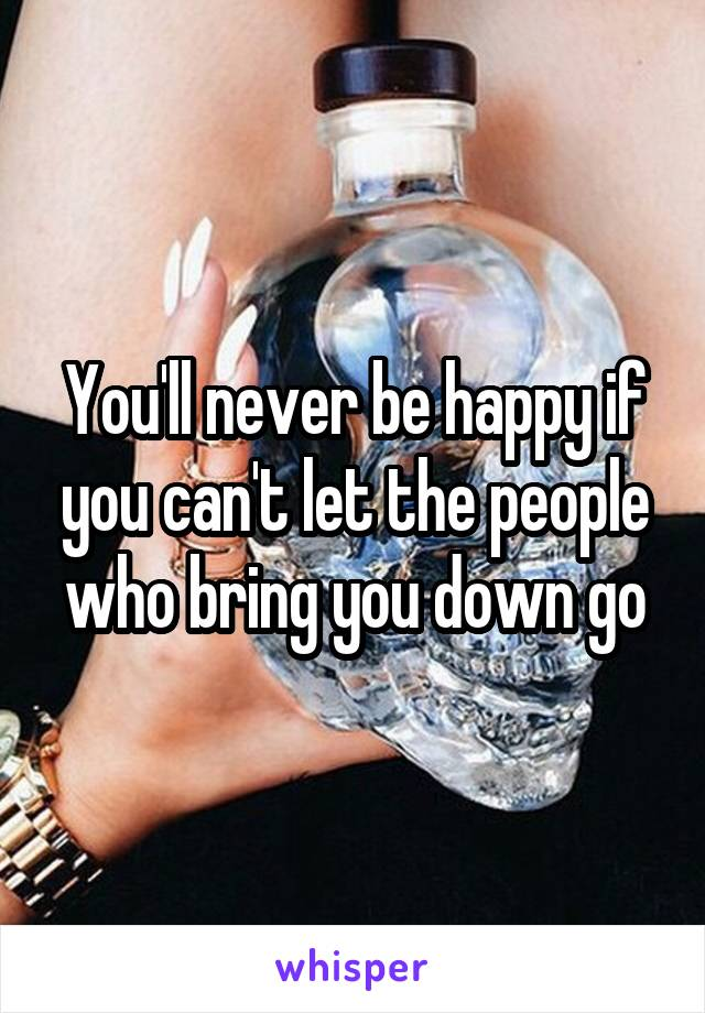 You'll never be happy if you can't let the people who bring you down go