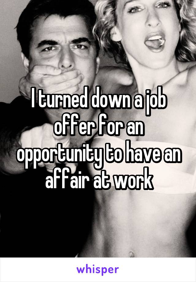 I turned down a job offer for an opportunity to have an affair at work