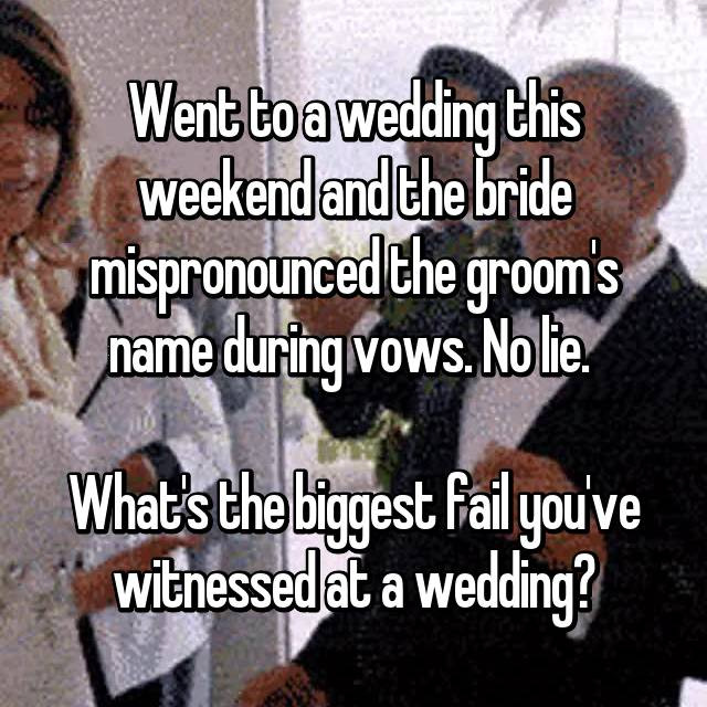 Went to a wedding this weekend and the bride mispronounced the groom's name during vows. No lie. 😳  What's the biggest fail you've witnessed at a wedding?
