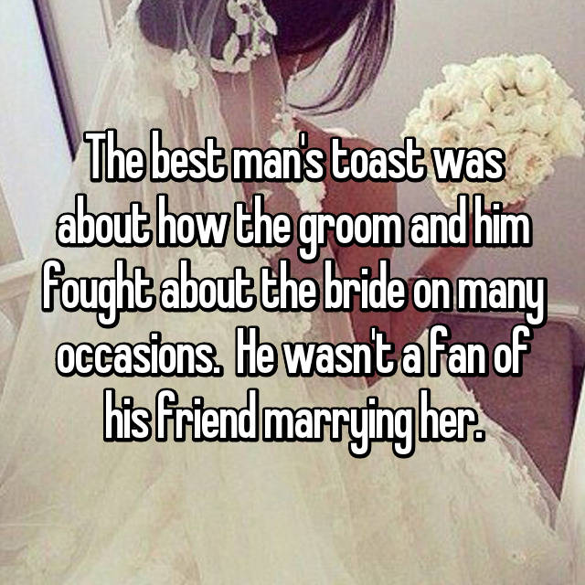 The best man's toast was about how the groom and him fought about the bride on many occasions.  He wasn't a fan of his friend marrying her.