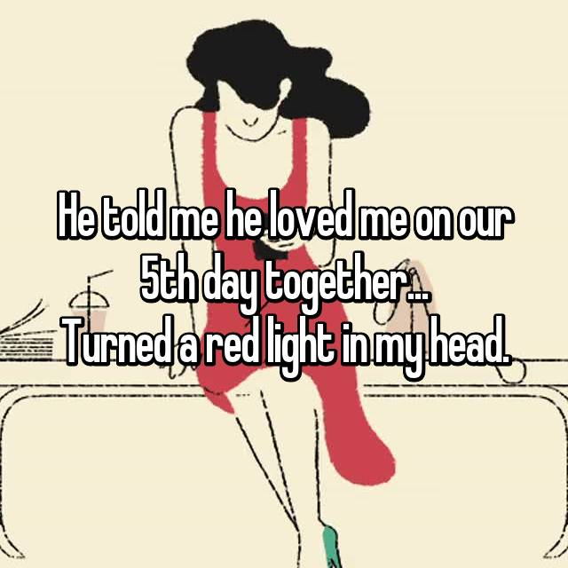 He told me he loved me on our 5th day together... Turned a red light in my head.