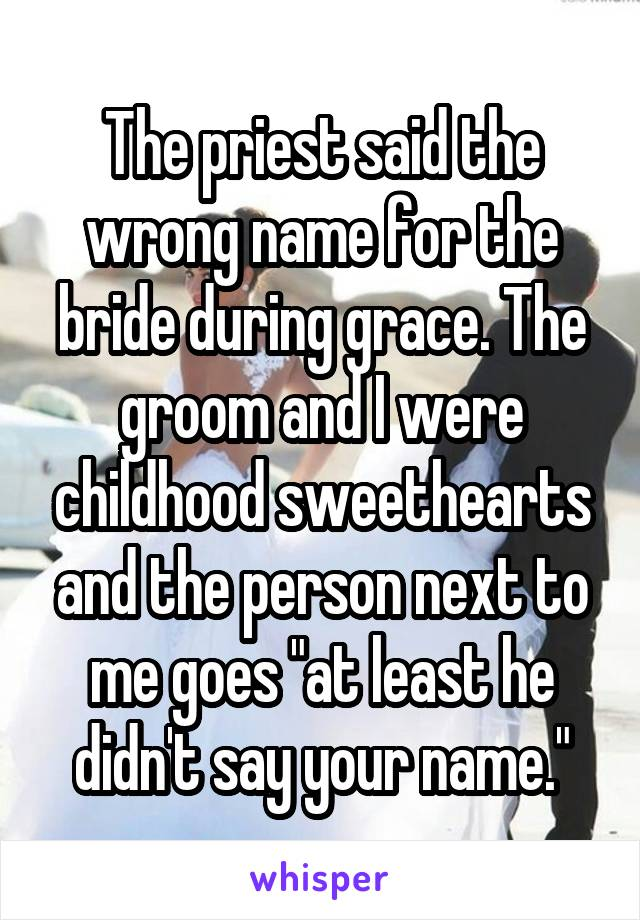 "The priest said the wrong name for the bride during grace. The groom and I were childhood sweethearts and the person next to me goes ""at least he didn't say your name."""