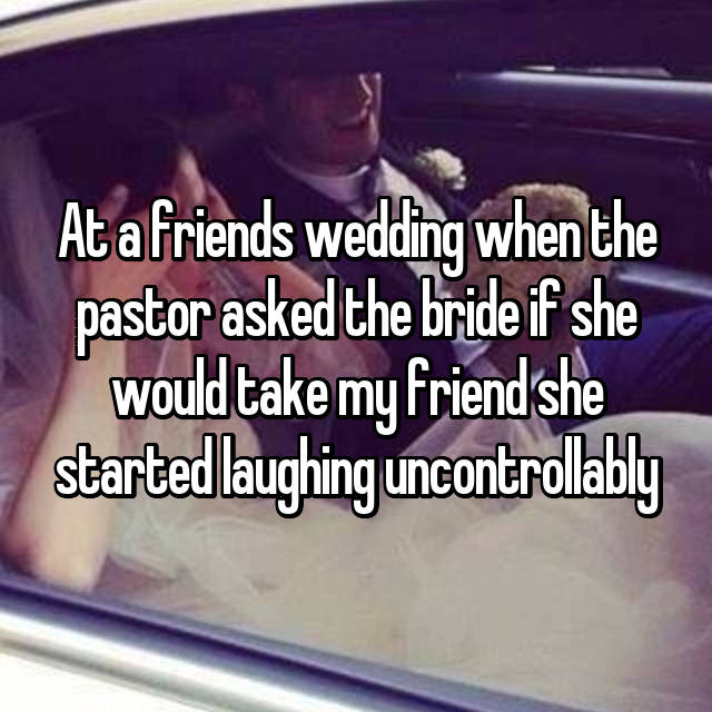 At a friends wedding when the pastor asked the bride if she would take my friend she started laughing uncontrollably