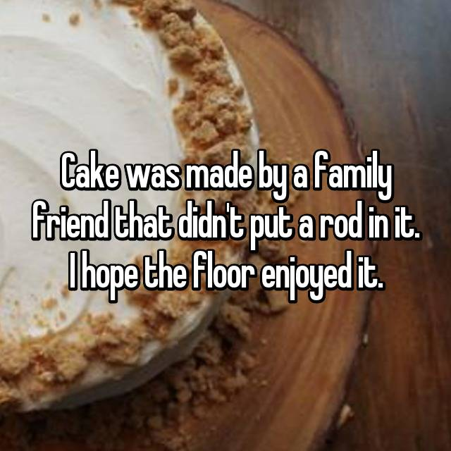 Cake was made by a family friend that didn't put a rod in it. I hope the floor enjoyed it.