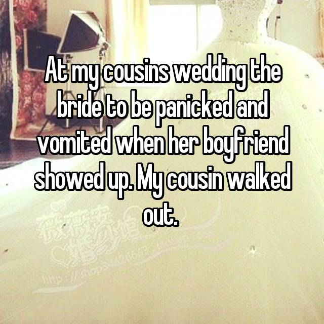 At my cousins wedding the bride to be panicked and vomited when her boyfriend showed up. My cousin walked out.