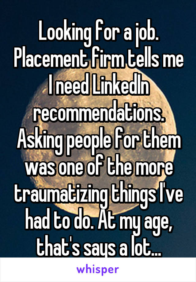 Looking for a job. Placement firm tells me I need LinkedIn recommendations. Asking people for them was one of the more traumatizing things I've had to do. At my age, that's says a lot...