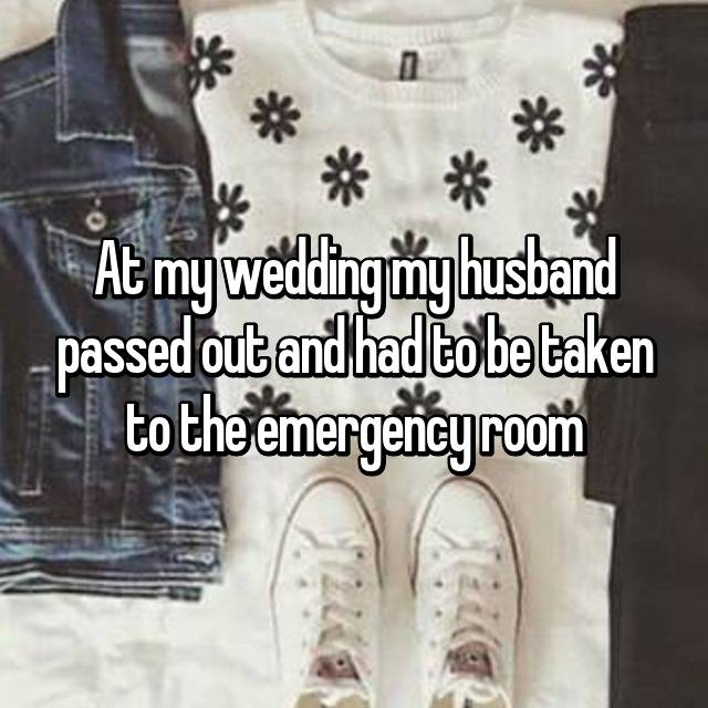 At my wedding my husband passed out and had to be taken to the emergency room