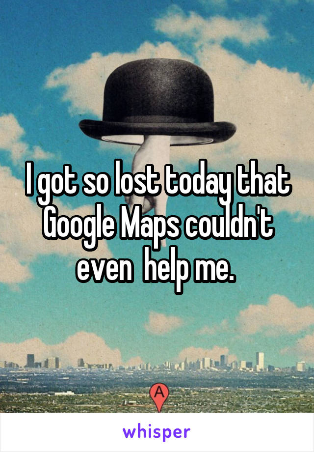 I got so lost today that Google Maps couldn't even  help me.