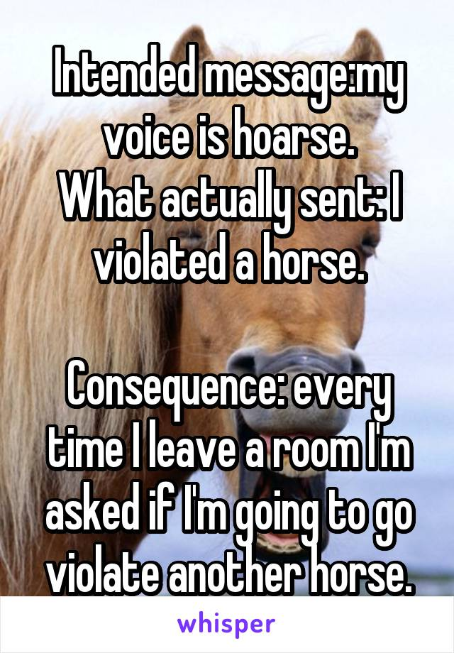 Intended message:my voice is hoarse. What actually sent: I violated a horse.  Consequence: every time I leave a room I'm asked if I'm going to go violate another horse.