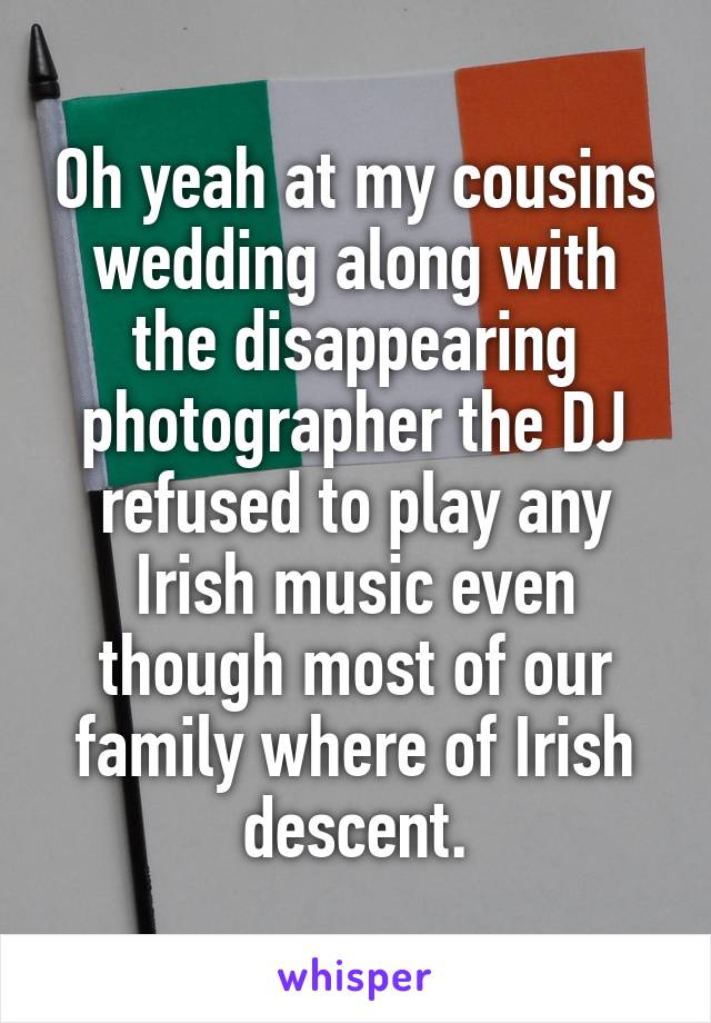 Oh yeah at my cousins wedding along with the disappearing photographer the DJ refused to play any Irish music even though most of our family where of Irish descent.