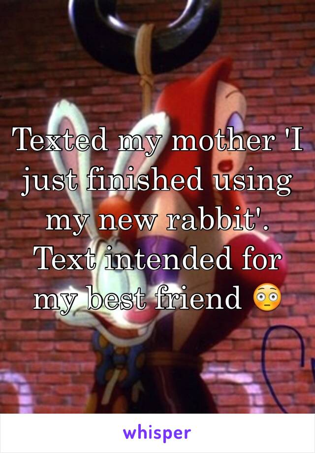 Texted my mother 'I just finished using my new rabbit'.  Text intended for my best friend 😳