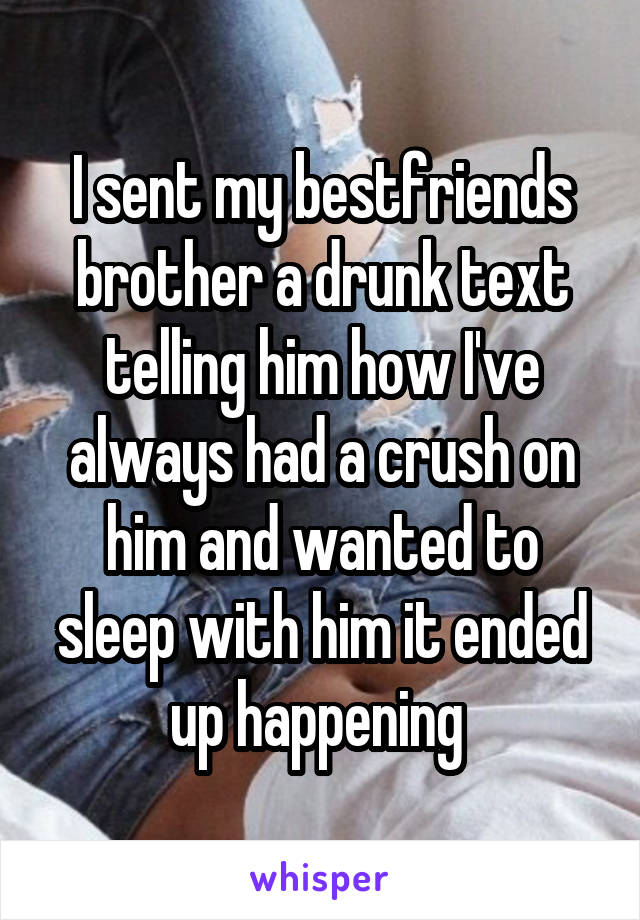 I sent my bestfriends brother a drunk text telling him how I've always had a crush on him and wanted to sleep with him it ended up happening