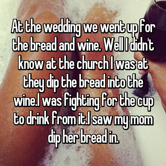 At the wedding we went up for the bread and wine. Well I didn't know at the church I was at they dip the bread into the wine.I was fighting for the cup to drink from it.I saw my mom dip her bread in.