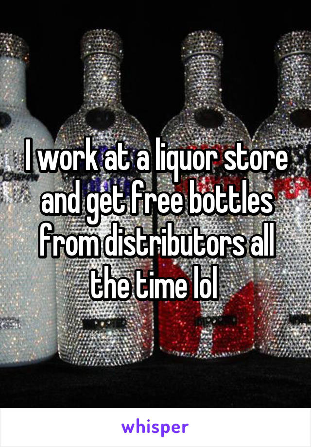 I work at a liquor store and get free bottles from distributors all the time lol