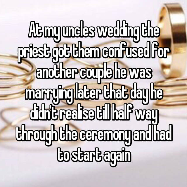 At my uncles wedding the priest got them confused for another couple he was marrying later that day he didn't realise till half way through the ceremony and had to start again