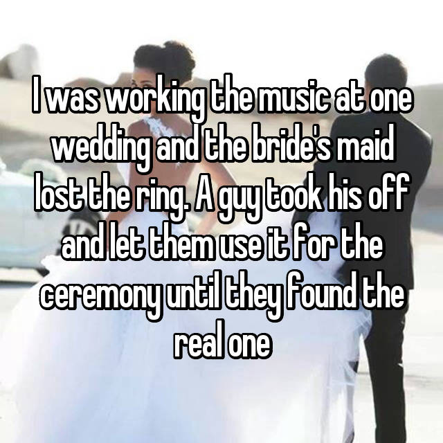 I was working the music at one wedding and the bride's maid lost the ring. A guy took his off and let them use it for the ceremony until they found the real one