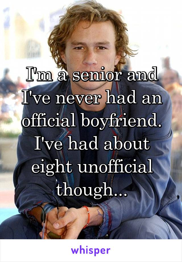 I'm a senior and I've never had an official boyfriend. I've had about eight unofficial though...