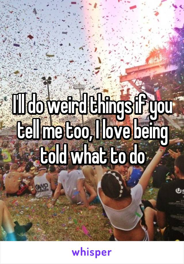 I'll do weird things if you tell me too, I love being told what to do
