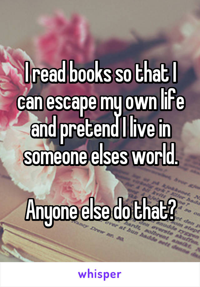 I read books so that I can escape my own life and pretend I live in someone elses world.  Anyone else do that?