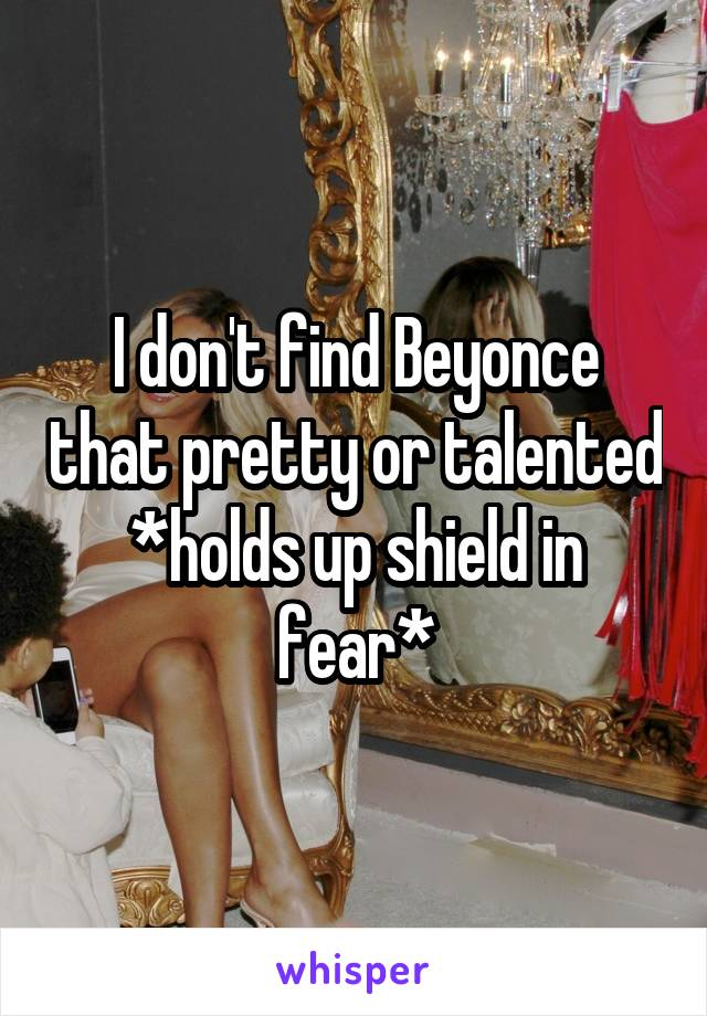 I don't find Beyonce that pretty or talented *holds up shield in fear*