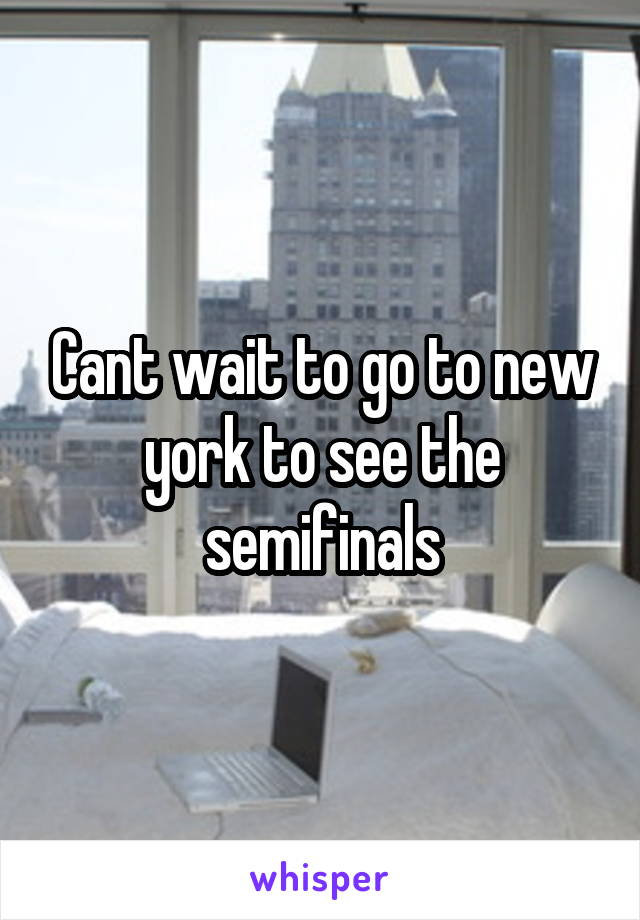 Cant wait to go to new york to see the semifinals