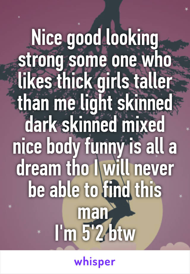 Nice good looking strong some one who likes thick girls taller than me light skinned dark skinned mixed nice body funny is all a dream tho I will never be able to find this man  I'm 5'2 btw